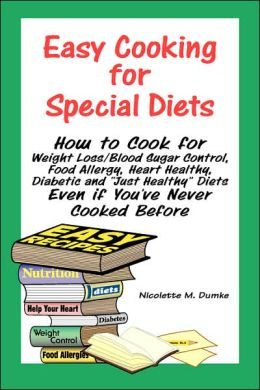 Easy Cooking for Special Diets: How to Cook for Weight Loss/Blood Sugar Control, Food Allergy, Heart Healthy, Diabetic and Just Healthy Diets - Even if You've Never Cooked Before