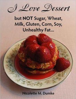 I Love Dessert But Not Sugar, Wheat, Milk, Gluten, Corn, Soy, Unhealthy Fat...