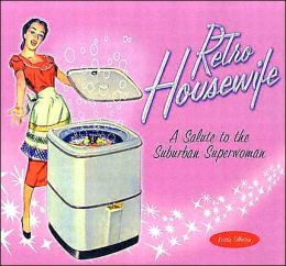 Retro Housewife: A Salute to the Suburban Superwoman
