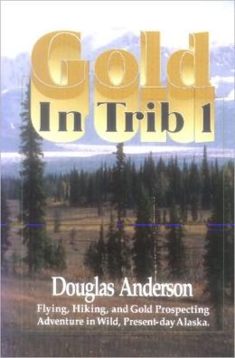 Gold in Trib 1: A Story of Flying, Hiking and Gold Prospecting in Alaska Wilderness