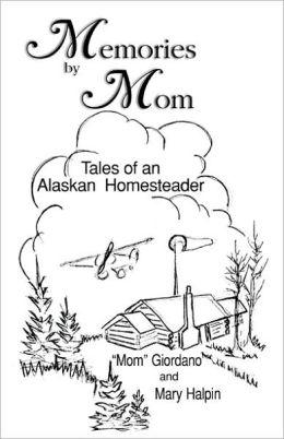 Memories by Mom: Tales of an Alaskan Homesteader