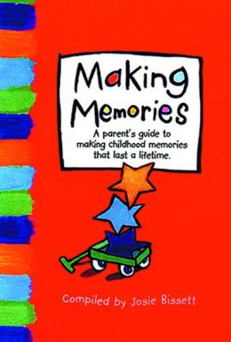 Making Memories: A Parent's Guide to Making Childhood Memories That Last a Lifetime.