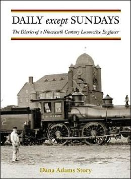 Daily Except Sundays: The Diaries of a Nineteenth Century Locomotive Engineer