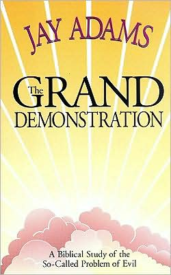 Grand Demonstration: A Biblical Study of the so-Called Problem of Evil