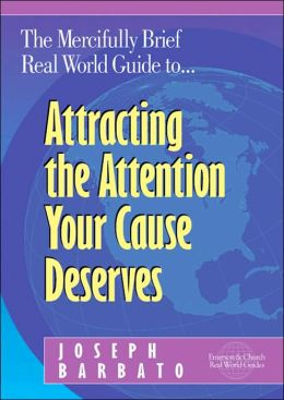 Mercifully Brief, Real World Guide to Attracting the Attention Your Cause Deserves
