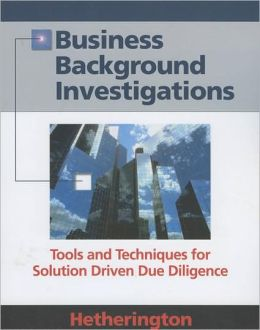 Business Background Investigations: Tools and Techniques for Solution Driven Due Diligence