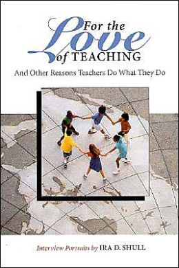 For the Love of Teaching: And Other Reasons Teachers Do What They Do
