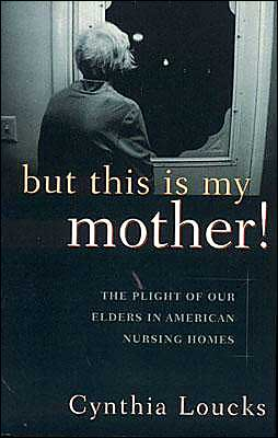 But This Is My Mother!: The Plight of Our Elders in American Nursing Homes