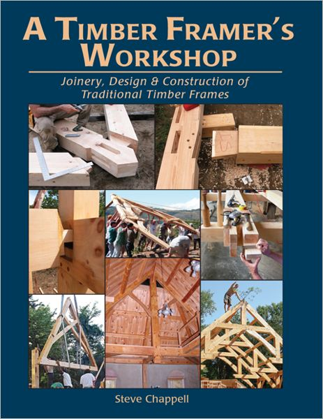 A Timber Framer's Workshop : Joinery & Design Essentials for Building Traditional Timber Frames