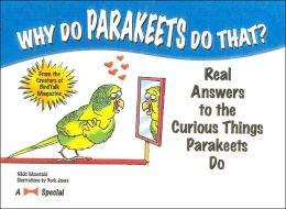 Why Do Parakeets Do That?: Real Answers to the Curious Things Parakeets Do