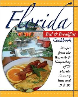 Florida Bed & Breakfast Cookbook: Recipes from the Warmth and Hospitality of Florida B&B's, Resorts, and Inns