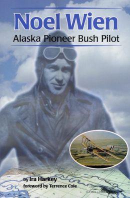 Noel Wien: Alaska Pioneer Bush Pilot