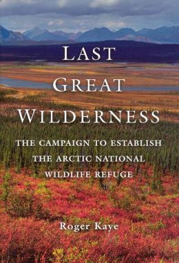 Last Great Wilderness: The Campaign to Establish the Arctic National Wildlife Refuge