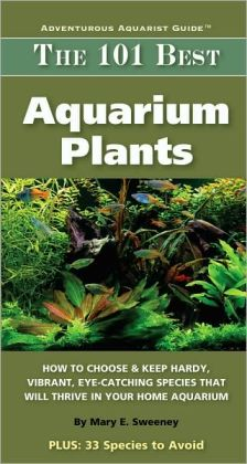 The 101 Best Aquarium Plants: How to Choose and Keep Hardy, Brilliant, Fascinating Species That Will Thrive in Your Home Aquarium