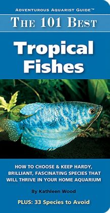 The 101 Best Tropical Fishes: How to Choose and Keep Hardy, Brilliant, Fascinating Species That Will Thrive in Your Home Aquarium