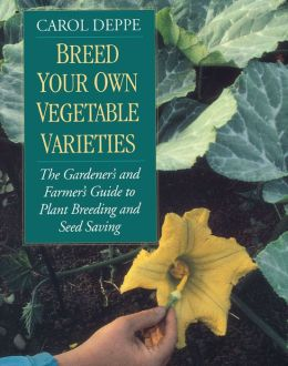 Breed Your Own Vegetable Varieties: The Gardener's and Farmer's Guide to Plant Breeding and Seed Saving