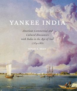 Yankee India: American Commercial and Cultural Encounters with India in the Age of Sail 1784-1860