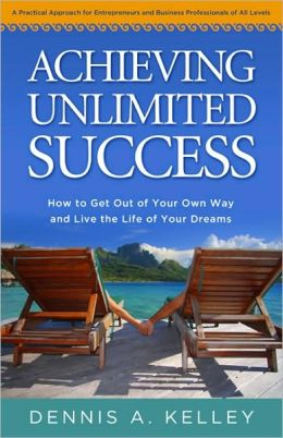 Achieving Unlimited Success: How to Get Out of Your Own Way and Live the Life of Your Dreams
