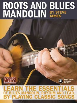 Roots and Blues Mandolin: Learn the Essentials of Blues Mandolin - Rhythm and Lead - By Playing Classic Songs