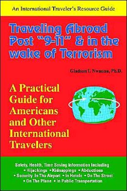 Traveling Abroad Post 9-11 and in the Wake, of Terrorism: A Practical Guide for Americans and Other International Travelers