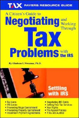 Citizen's Guide to Negotiating and Working through Tax Problems with the IRS