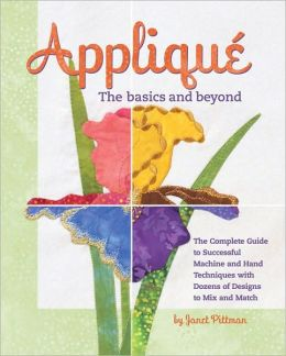Appliqué the basics and Beyond: The complete guide to succesful machine and hand Techniques