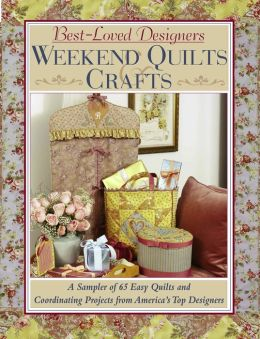 Weekend Quilts and Crafts: A Sampler of 65 Easy Quilts and Coordinating Projects from America's Top Designers