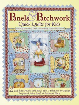 Panels and Patchwork Quick Quilts for Kids: 22 Fast-Finish Projects with Basics, Tips and Techniques for Mixing Pre-Printed Fabric Panels and Patchwork Blocks
