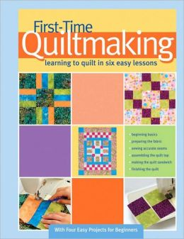 First-Time Quilt Making: Learning to Quilt in Six Easy Lessons