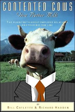Contented Cows Give Better Milk: The Plain Truth about Employee Relations and Your Bottom Line