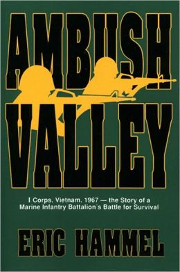 Ambush Valley: I Corps, Vietnam, 1967— the Story of a Marine Infantry Battalion's Battle for Surviv