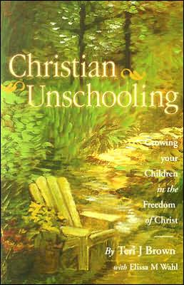 Christian Unschooling: Growing Your Children in the Freedom of Christ