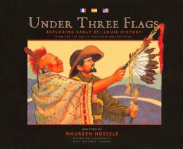 Under Three Flags: Exploring Early St. Louis History: From the Ice Age to the Louisiana Purchase