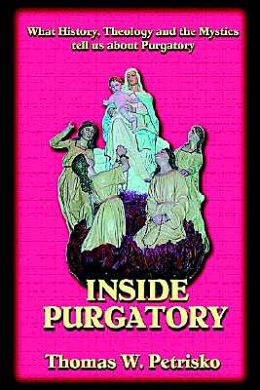 Inside Purgatory: What History, Theology and the Mystics Tell Us about Purgatory