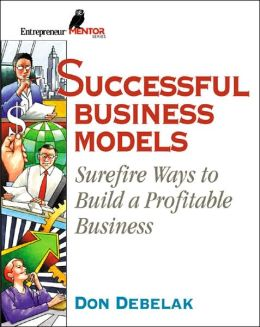 Successful Business Models (Entrepreneur Mentor Series): Surefire Ways to Build a Profitable Business