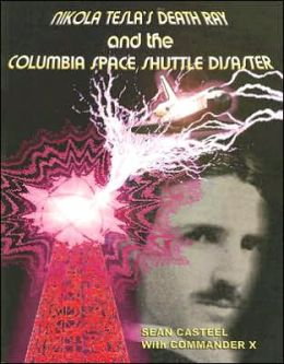 "Nikola Tesla""s Death Ray and the Columbia Space Shuttle Disaster Sean Casteel and Commander X"