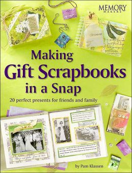Making Gift Scrapbooks in a Snap: 20 Perfect Presents for Friends and Family