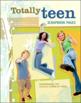Totally Teen Scrapbook Pages: Scrapbooking the Almost Grown-Up Years