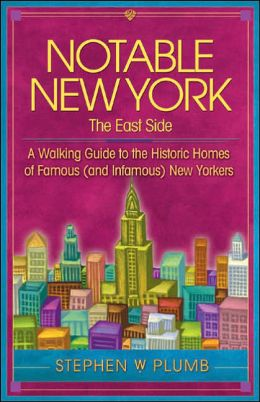 Notable New York: The East Side: A Walking Guide to the Historic Homes of Famous (and Infamous) New Yorkers