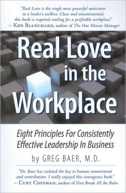Real Love in the Workplace: Eight Principles for Consistently Effective Leadership in Business
