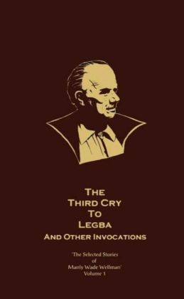 The Selected Stories of Manly Wade Wellman, Volume 1: The Third Cry to Legba and Other Invocations