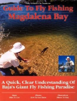 Gary Graham's Guide to Fly Fishing Magdalena Bay: A Quick, Clear Understanding of Baja's Giant Fly Fishing Paradise