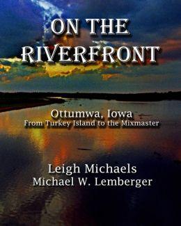 On the Riverfront: Ottumwa, Iowa from Turkey Island to the Mixmaster