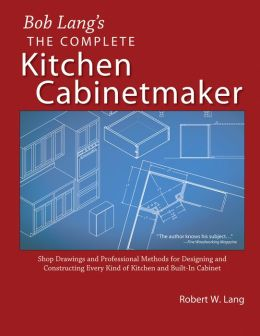 Bob Lang's the Complete Kitchen Cabinetmaker: Shop Drawings and Professional Methods for Designing and Constructing Every Kind of Kitchen and Built-in Cabinet