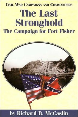 The Last Stronghold (Civil War Campaigns and Commanders Series): The Campaign for Fort Fisher
