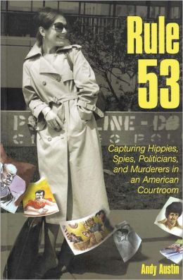 Rule 53: Capturing Hippies, Spies, Politicians, and Murderers in an American Courtroom