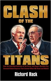 Clash of the Titans: How the Unbridled Ambition of Ted Turner and Rupert Murdoch Has Created Global Empires That Control What We Read and Watch