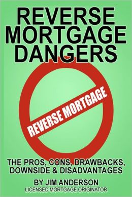 Reverse Mortgage Dangers: The Pros, Cons, Drawbacks, Downside and Disadvantages
