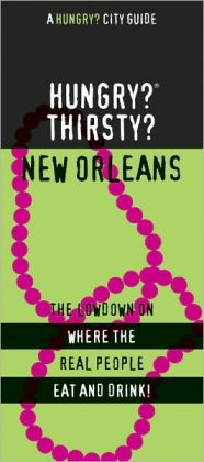 Hungry? Thirsty? New Orleans: The Lowdown on Where the Real People Eat and Drink!