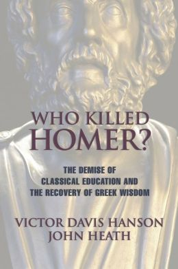 Who Killed Homer?: The Demise of Classical Education and the Recovery of Greek Wisdom